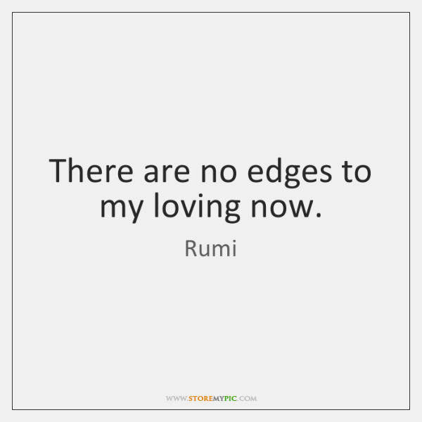 There are no edges to my loving now.
