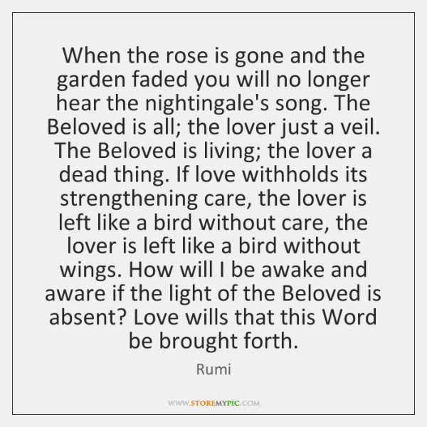 When the rose is gone and the garden faded you will no ...