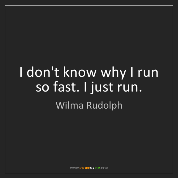 Wilma Rudolph: I don't know why I run so fast. I just run.