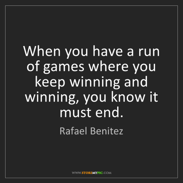 Rafael Benitez: When you have a run of games where you keep winning and...