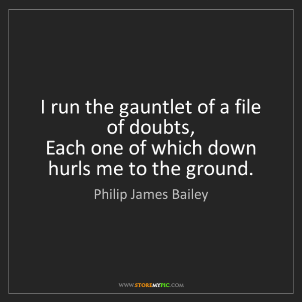Philip James Bailey: I run the gauntlet of a file of doubts,  Each one of...