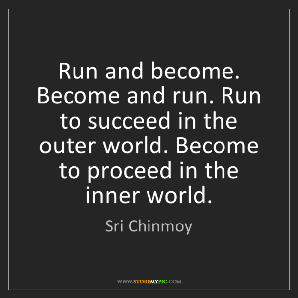 Sri Chinmoy: Run and become. Become and run. Run to succeed in the...