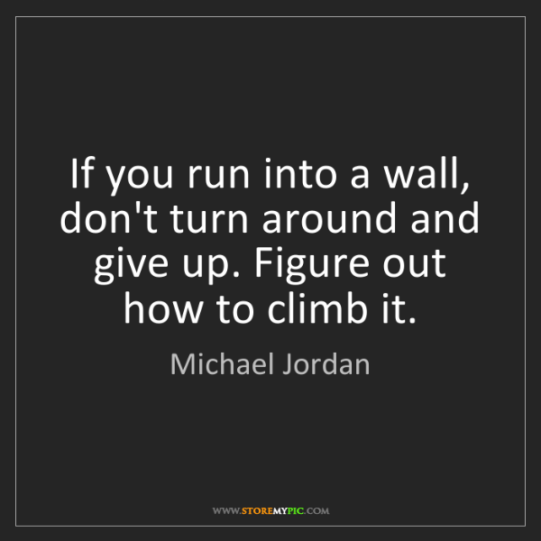 Michael Jordan: If you run into a wall, don't turn around and give up....
