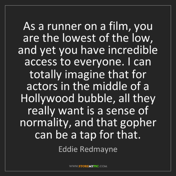 Eddie Redmayne: As a runner on a film, you are the lowest of the low,...
