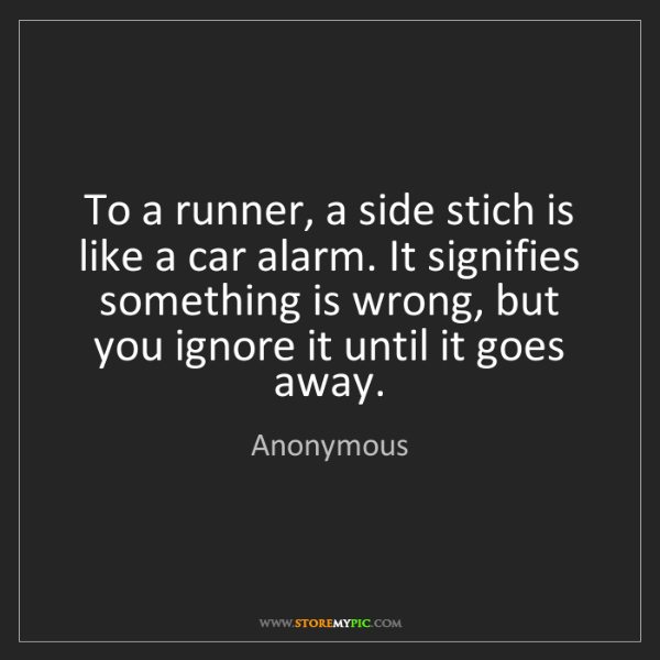 Anonymous: To a runner, a side stich is like a car alarm. It signifies...