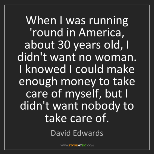 David Edwards: When I was running 'round in America, about 30 years...