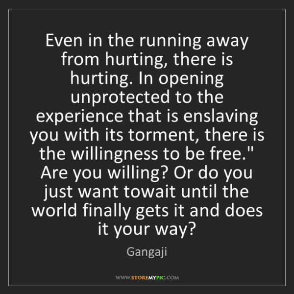 Gangaji: Even in the running away from hurting, there is hurting....