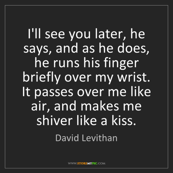 David Levithan: I'll see you later, he says, and as he does, he runs...