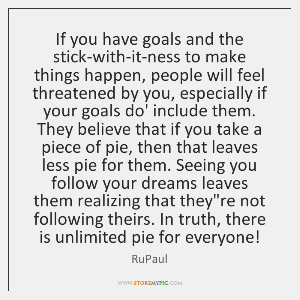 If you have goals and the stick-with-it-ness to make things happen, people ...
