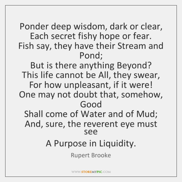Ponder deep wisdom, dark or clear,  Each secret fishy hope or fear.  ...