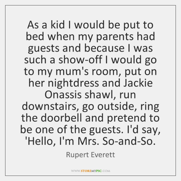 As a kid I would be put to bed when my parents ...