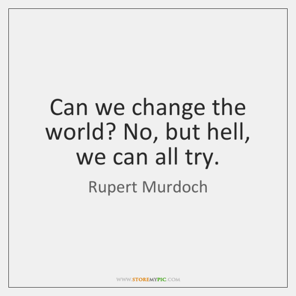 Can we change the world? No, but hell, we can all try.