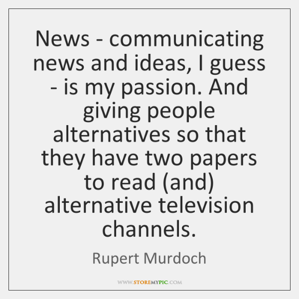 News - communicating news and ideas, I guess - is my passion. ...