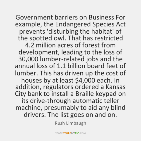 Government barriers on Business For example, the Endangered Species Act prevents 'disturbing ...