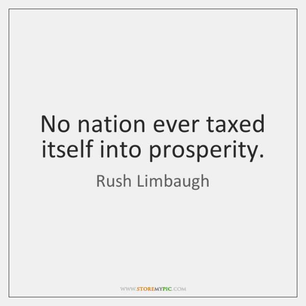 No nation ever taxed itself into prosperity.