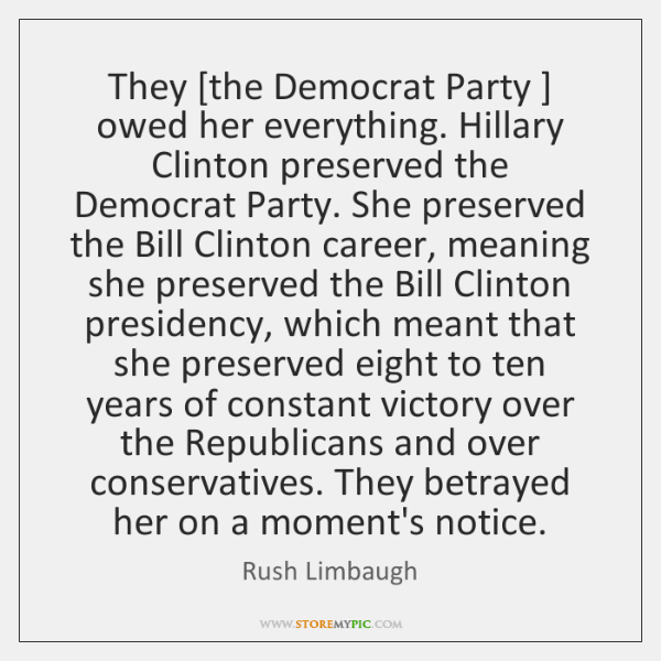 They [the Democrat Party ] owed her everything. Hillary Clinton preserved the Democrat ...