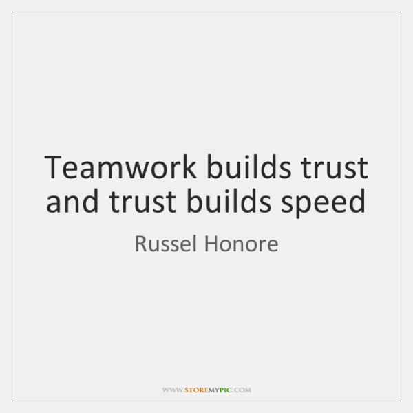 Teamwork builds trust and trust builds speed