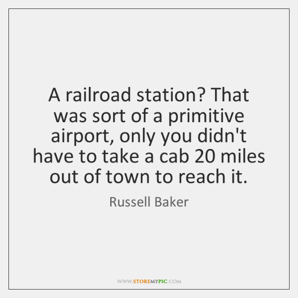 A railroad station? That was sort of a primitive airport, only you ...
