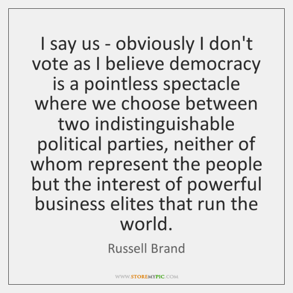 I say us - obviously I don't vote as I believe democracy ...