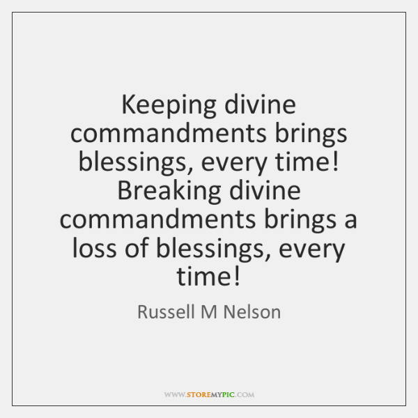 Keeping divine commandments brings blessings, every time! Breaking divine commandments brings a ...