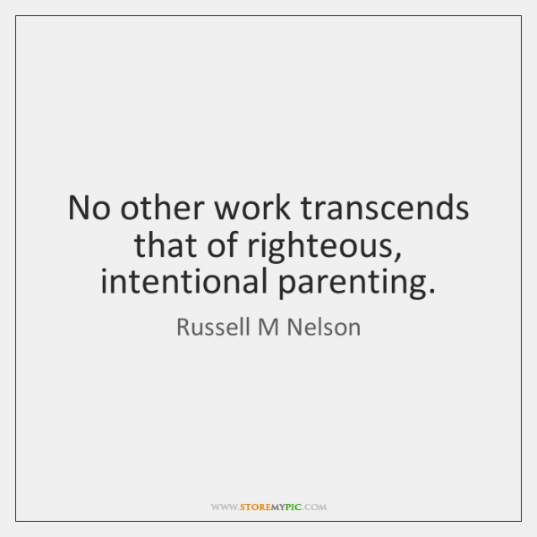No other work transcends that of righteous, intentional parenting.