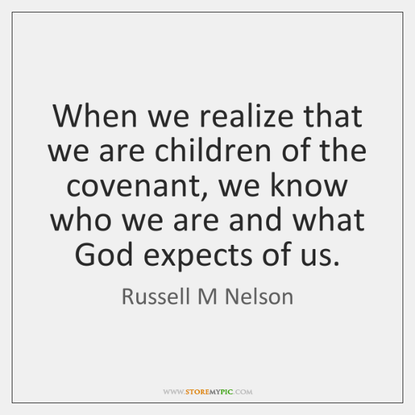 When we realize that we are children of the covenant, we know ...