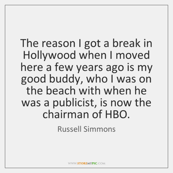 The reason I got a break in Hollywood when I moved here ...