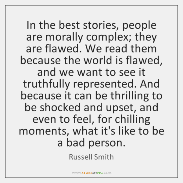 In the best stories, people are morally complex; they are flawed. We ...