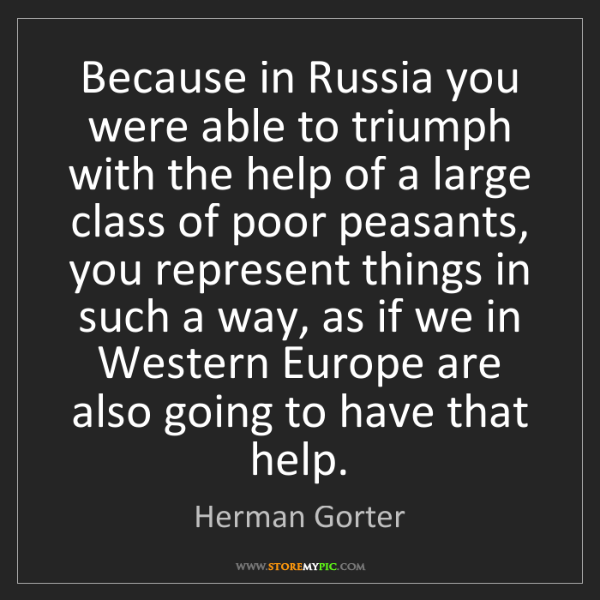 Herman Gorter: Because in Russia you were able to triumph with the help...