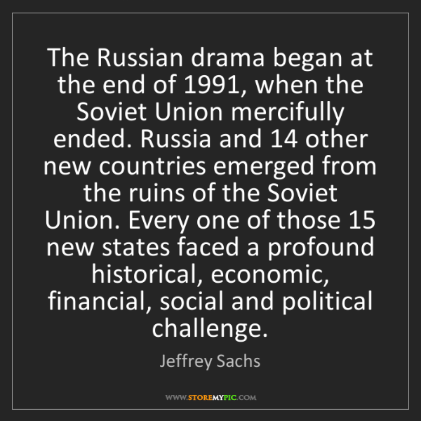 Jeffrey Sachs: The Russian drama began at the end of 1991, when the...