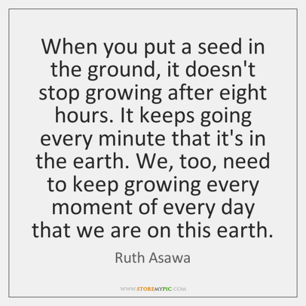 When you put a seed in the ground, it doesn't stop growing ...