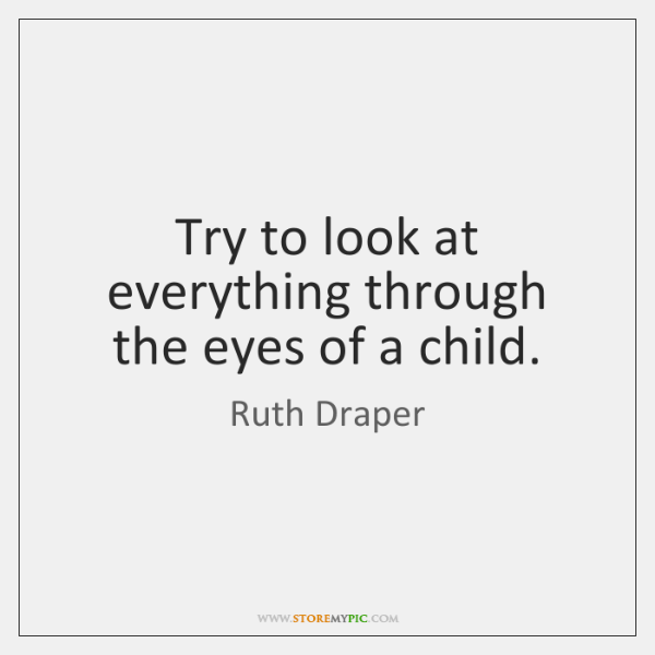 Try to look at everything through the eyes of a child.