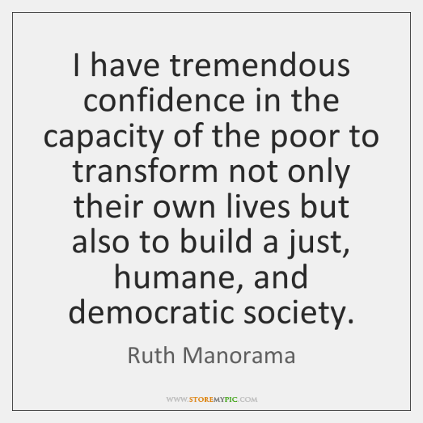 I have tremendous confidence in the capacity of the poor to transform ...