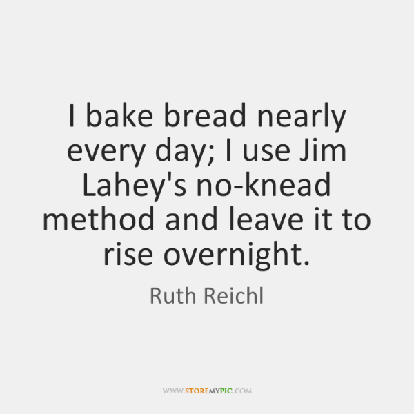 I bake bread nearly every day; I use Jim Lahey's no-knead method ...