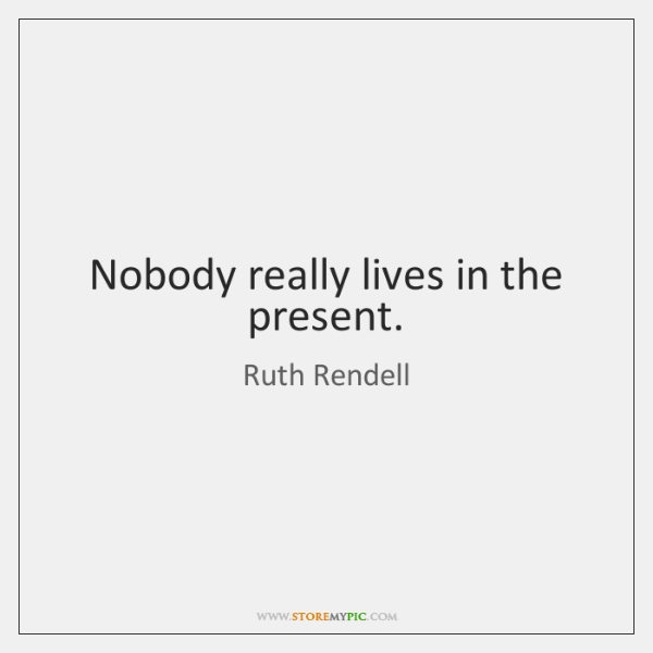 Nobody really lives in the present.