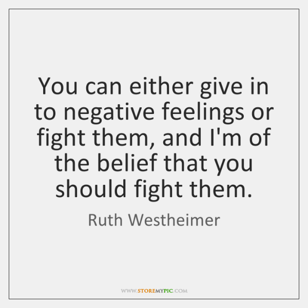 You can either give in to negative feelings or fight them, and ...