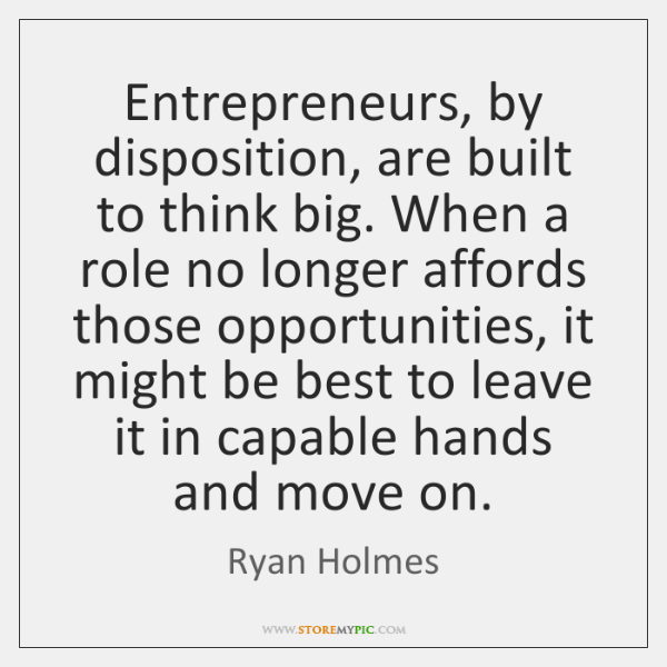 Entrepreneurs, by disposition, are built to think big. When a role no ...