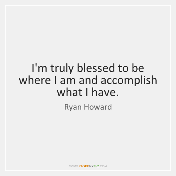 I'm truly blessed to be where I am and accomplish what I ...