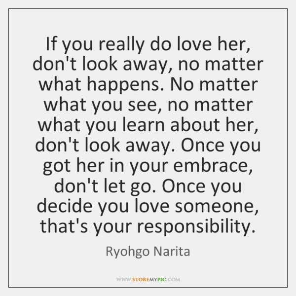 If you really do love her, don't look away, no matter what ...