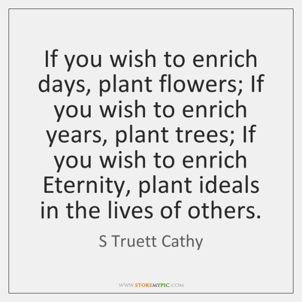 If you wish to enrich days, plant flowers; If you wish to ...