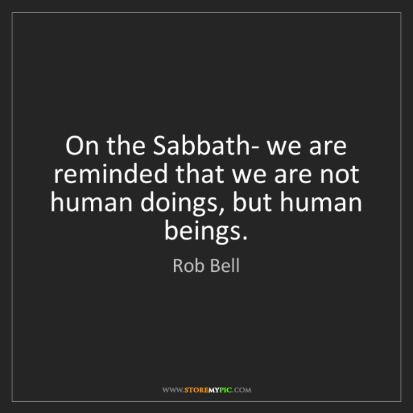 Rob Bell: On the Sabbath- we are reminded that we are not human...