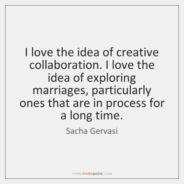 I love the idea of creative collaboration. I love the idea of ...