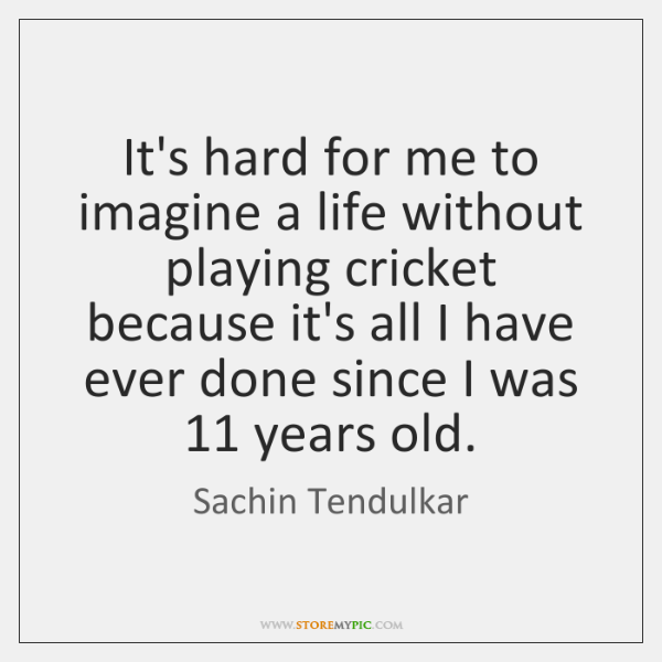 It's hard for me to imagine a life without playing cricket because ...