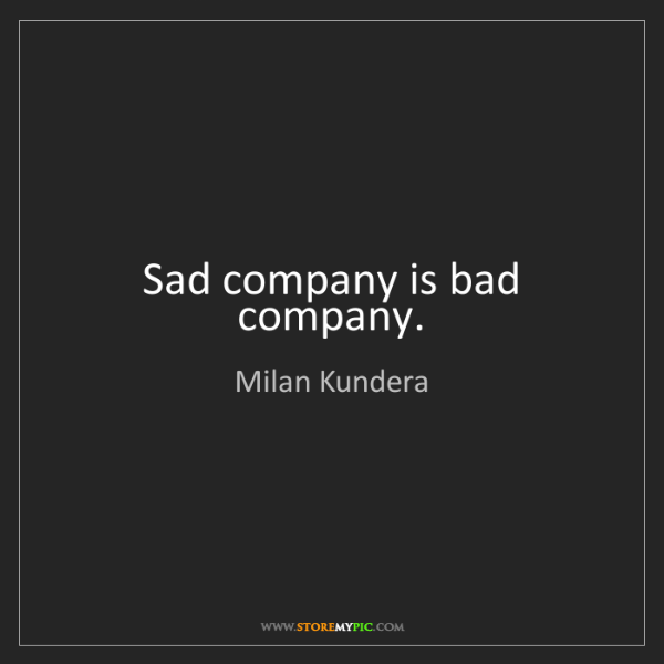 Milan Kundera: Sad company is bad company.