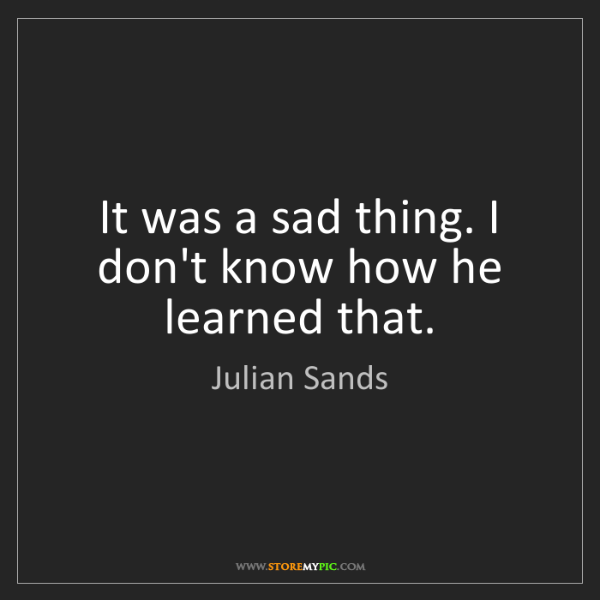 Julian Sands: It was a sad thing. I don't know how he learned that.