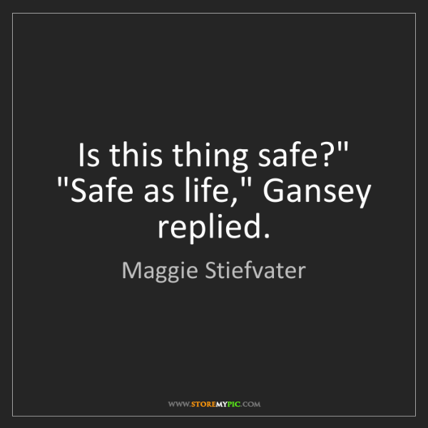 "Maggie Stiefvater: Is this thing safe?"" ""Safe as life,"" Gansey replied."