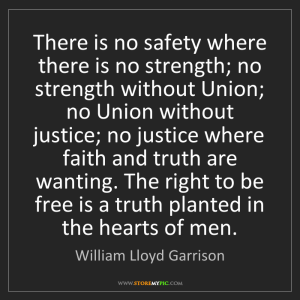 William Lloyd Garrison: There is no safety where there is no strength; no strength...