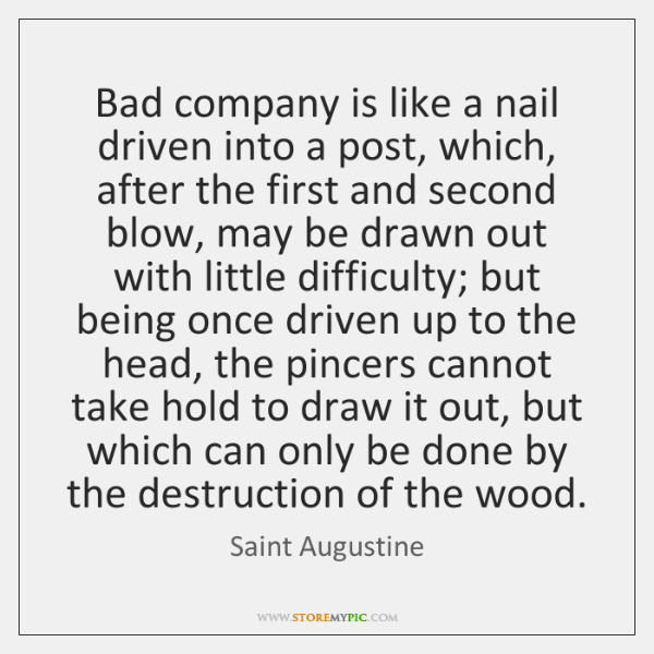 Bad company is like a nail driven into a post, which, after ...