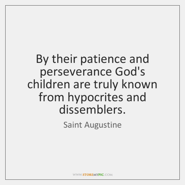 By their patience and perseverance God's children are truly known from hypocrites ...