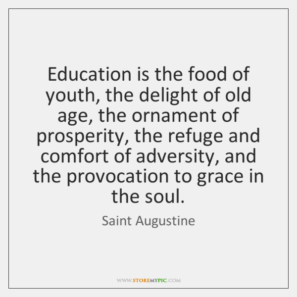 Education is the food of youth, the delight of old age, the ...